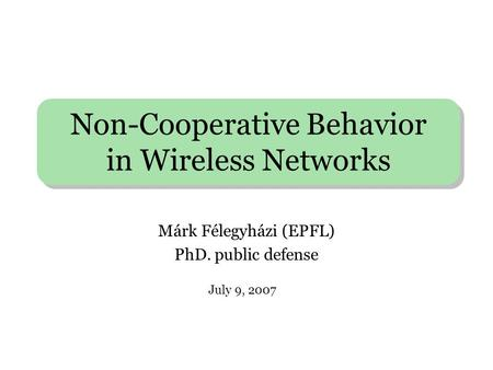 Non-Cooperative Behavior in Wireless Networks Márk Félegyházi (EPFL) PhD. public defense July 9, 2007.