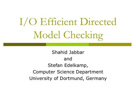 I/O Efficient Directed Model Checking Shahid Jabbar and Stefan Edelkamp, Computer Science Department University of Dortmund, Germany.