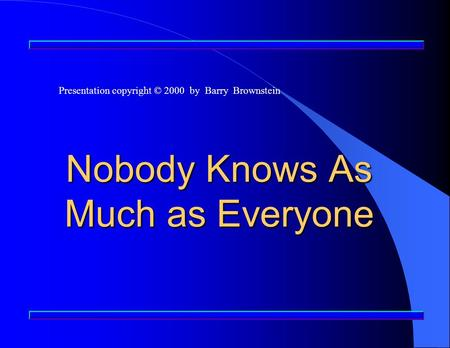 Nobody Knows As Much as Everyone Presentation copyright © 2000 by Barry Brownstein.