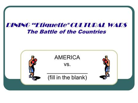 "DINING ""Etiquette CULTURAL WARS The Battle of the Countries AMERICA vs. _____________ (fill in the blank)"