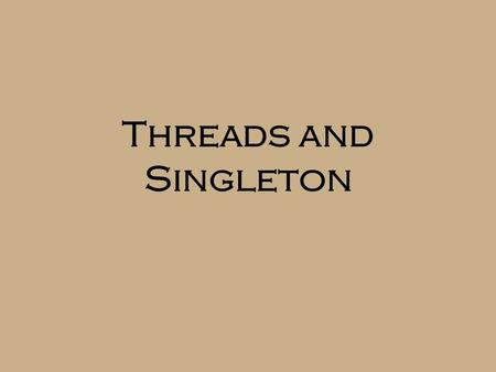 "Threads and Singleton. Threads  The JVM allows multiple ""threads of execution""  Essentially separate programs running concurrently in one memory space."
