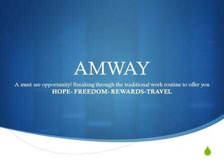 AMWAY A must see opportunity! Breaking through the traditional work routine to offer you HOPE- FREEDOM- REWARDS-TRAVEL.