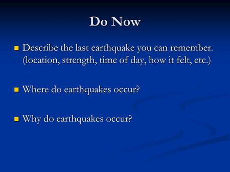 Do Now Describe the last earthquake you can remember. (location, strength, time of day, how it felt, etc.) Describe the last earthquake you can remember.