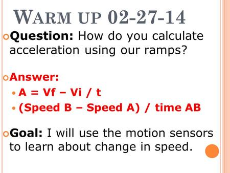 W ARM UP 02-27-14 Question: How do you calculate acceleration using our ramps? Answer: A = Vf – Vi / t (Speed B – Speed A) / time AB Goal: I will use the.