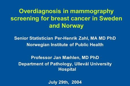 Overdiagnosis in mammography screening for breast cancer in Sweden and Norway Senior Statistician Per-Henrik Zahl, MA MD PhD Norwegian Institute of Public.