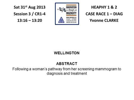 HEAPHY 1 & 2 CASE RACE 1 – DIAG Yvonne CLARKE Sat 31 st Aug 2013 Session 3 / CR1-4 13:16 – 13:20 WELLINGTON ABSTRACT Following a woman's pathway from her.