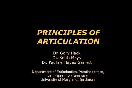 PRINCIPLES OF ARTICULATION Department of Endodontics, Prosthodontics, and Operative Dentistry University of Maryland, Baltimore Dr. Gary Hack Dr. Keith.