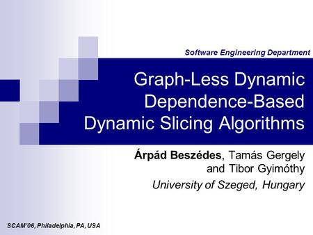 Software Engineering Department Graph-Less Dynamic Dependence-Based Dynamic Slicing Algorithms Árpád Beszédes, Tamás Gergely and Tibor Gyimóthy University.