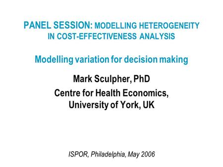 PANEL SESSION: MODELLING HETEROGENEITY IN COST-EFFECTIVENESS ANALYSIS Modelling variation for decision making Mark Sculpher, PhD Centre for Health Economics,