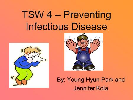 TSW 4 – Preventing Infectious Disease By: Young Hyun Park and Jennifer Kola.