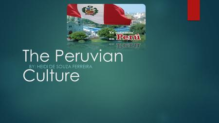 The Peruvian Culture BY: HEIDI DE SOUZA FERREIRA.