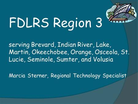 FDLRS Region 3 serving Brevard, Indian River, Lake, Martin, Okeechobee, Orange, Osceola, St. Lucie, Seminole, Sumter, and Volusia Marcia Sterner, Regional.