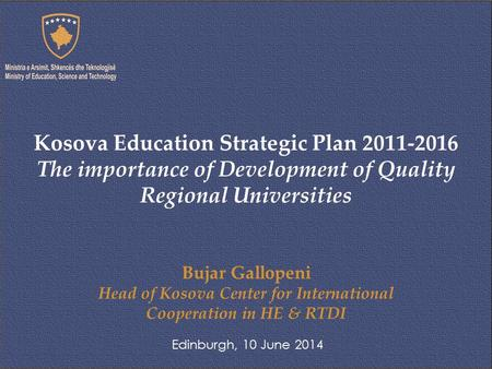 Bujar Gallopeni Head of Kosova Center for International Cooperation in HE & RTDI Edinburgh, 10 June 2014 Kosova Education Strategic Plan 2011-2016 The.