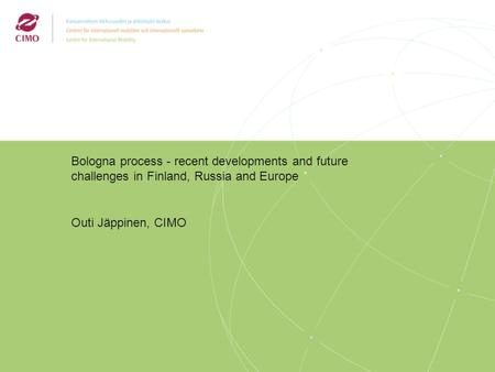 3/2009 Bologna process - recent developments and future challenges in Finland, Russia and Europe Outi Jäppinen, CIMO.