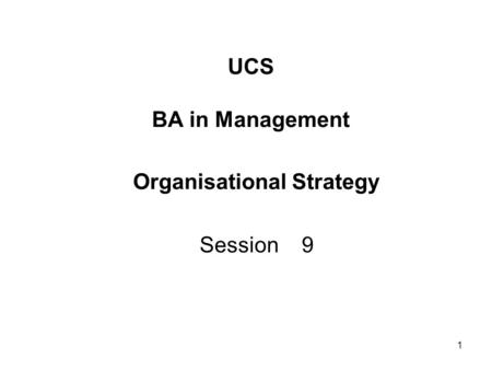 1 UCS BA in Management Organisational Strategy Session 9.