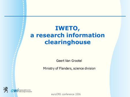 EuroCRIS conference 2006 IWETO, a research information clearinghouse Geert Van Grootel Ministry of Flanders, science division.