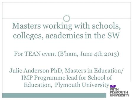 Masters working with schools, colleges, academies in the SW For TEAN event (B'ham, June 4th 2013) Julie Anderson PhD, Masters in Education/ IMP Programme.