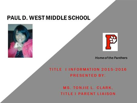 PAUL D. WEST MIDDLE SCHOOL TITLE I INFORMATION 2015-2016 PRESENTED BY: MS. TONJIE L. CLARK, TITLE I PARENT LIAISON Home of the Panthers.