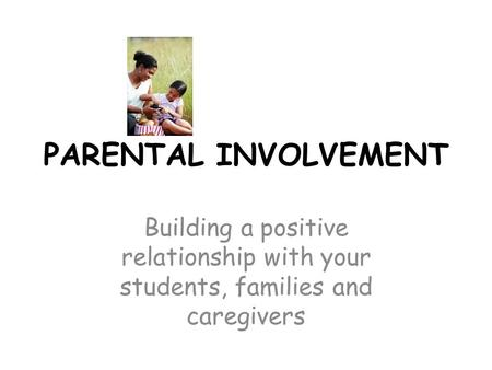 PARENTAL INVOLVEMENT Building a positive relationship with your students, families and caregivers.