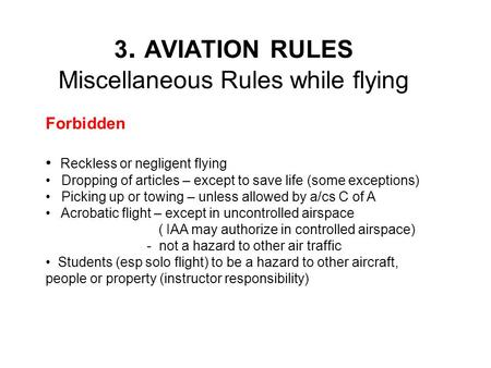 3. AVIATION RULES Miscellaneous Rules while flying Forbidden Reckless or negligent flying Dropping of articles – except to save life (some exceptions)