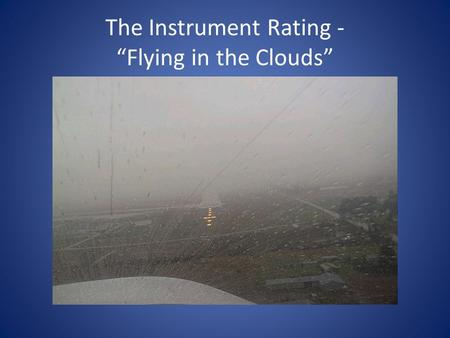 "The Instrument Rating - ""Flying in the Clouds"". Why get an Instrument Rating? To fly in Instrument Meterological Conditions (IMC) or under Instrument."