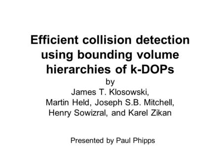 Efficient collision detection using bounding volume hierarchies of k-DOPs by James T. Klosowski, Martin Held, Joseph S.B. Mitchell, Henry Sowizral, and.