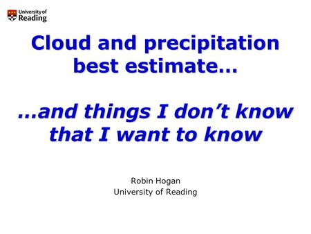 Cloud and precipitation best estimate… …and things I don't know that I want to know Robin Hogan University of Reading.