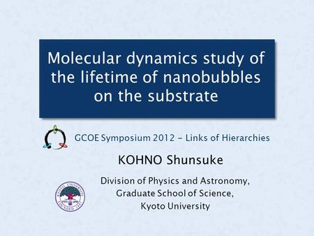 Molecular dynamics study of the lifetime of nanobubbles on the substrate Division of Physics and Astronomy, Graduate School of Science, Kyoto University.