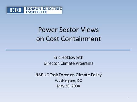 Power Sector Views on Cost Containment Eric Holdsworth Director, Climate Programs NARUC Task Force on Climate Policy Washington, DC May 30, 2008 1.
