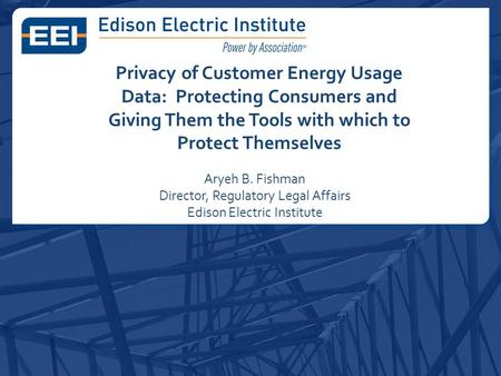 Privacy of Customer Energy Usage Data: Protecting Consumers and Giving Them the Tools with which to Protect Themselves Aryeh B. Fishman Director, Regulatory.