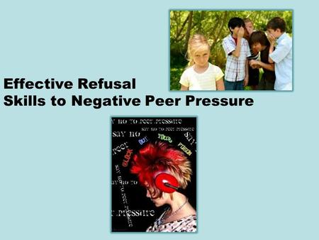 Effective Refusal Skills to Negative Peer Pressure.