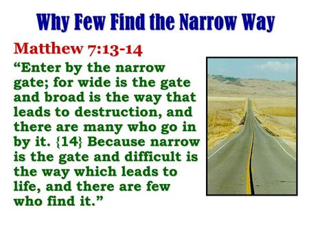 "Why Few Find the Narrow Way Matthew 7:13-14 ""Enter by the narrow gate; for wide is the gate and broad is the way that leads to destruction, and there are."