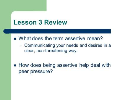 Lesson 3 Review What does the term assertive mean? – Communicating your needs and desires in a clear, non-threatening way. How does being assertive help.