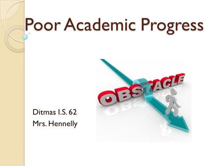 Poor Academic Progress Ditmas I.S. 62 Mrs. Hennelly.