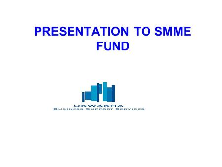 PRESENTATION TO SMME FUND. Preview of the presentation SMME FUNDSMME FUND INTRODUCTION TO UKWAKHAINTRODUCTION TO UKWAKHA WORKSTREAMS PER OPERATIONAL PLAN.