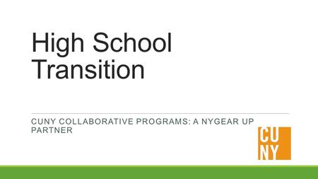 High School Transition CUNY COLLABORATIVE PROGRAMS: A NYGEAR UP PARTNER.