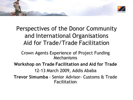 Perspectives of the Donor Community and International Organisations Aid for Trade/Trade Facilitation Crown Agents Experience of Project Funding Mechanisms.