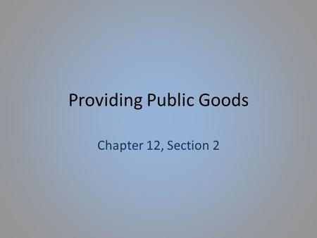 Providing Public Goods Chapter 12, Section 2. Providing Public Goods Federal, State, and Local governments frequently share the responsibility of funding.