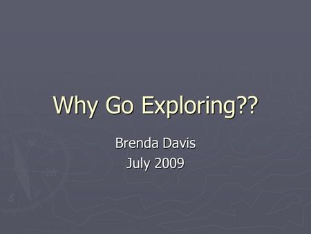 Why Go Exploring?? Brenda Davis July 2009. Why Go Exploring? The voyages of Christopher Columbus were part of the Age of Exploration of the Americas.