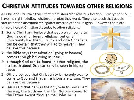 C HRISTIAN ATTITUDES TOWARDS OTHER RELIGIONS 1. Some Christians believe that people can come to God through different religions, but only Christianity.