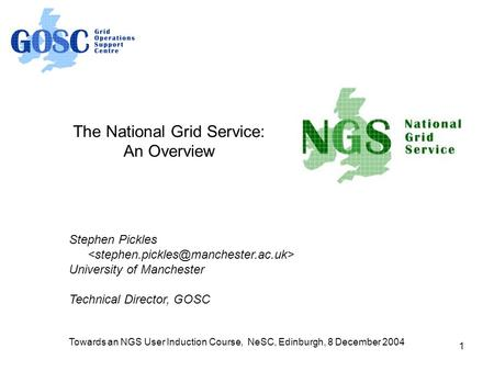 1 The National Grid Service: An Overview Stephen Pickles University of Manchester Technical Director, GOSC Towards an NGS User Induction Course, NeSC,
