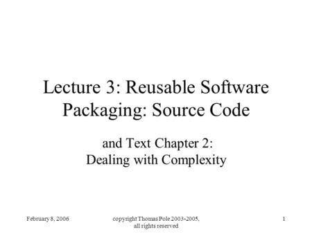 February 8, 2006copyright Thomas Pole 2003-2005, all rights reserved 1 Lecture 3: Reusable Software Packaging: Source Code and Text Chapter 2: Dealing.