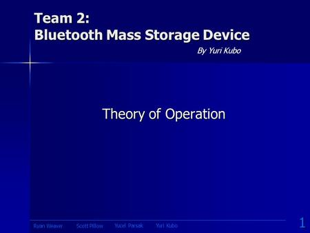 Team 2: Bluetooth Mass Storage Device By Yuri Kubo Theory of Operation 1 Yucel ParsakYuri Kubo Scott PillowRyan Weaver.