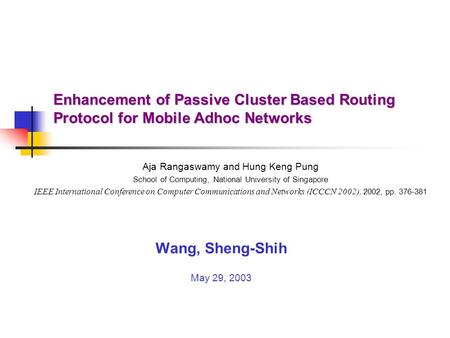 Enhancement of Passive Cluster Based Routing Protocol for Mobile Adhoc Networks Wang, Sheng-Shih May 29, 2003 Aja Rangaswamy and Hung Keng Pung School.