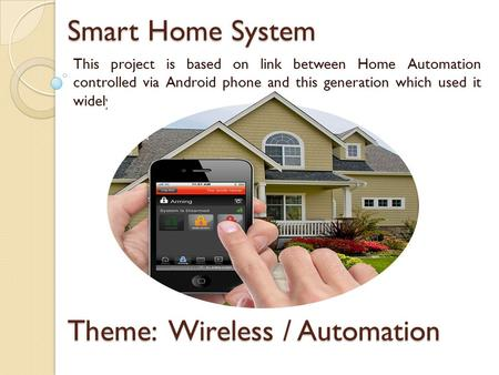 Smart Home System This project is based on link between Home Automation controlled via Android phone and this generation which used it widely. Theme: Wireless.