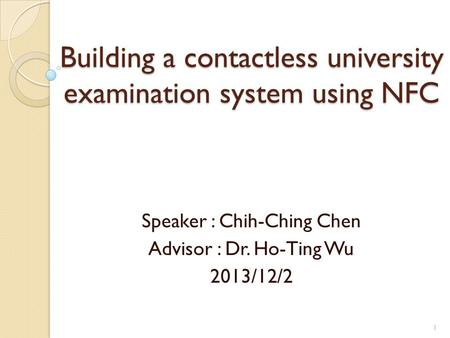 Building a contactless university examination system using NFC Speaker : Chih-Ching Chen Advisor : Dr. Ho-Ting Wu 2013/12/2 1.