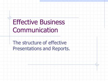 Effective Business Communication The structure of effective Presentations and Reports.