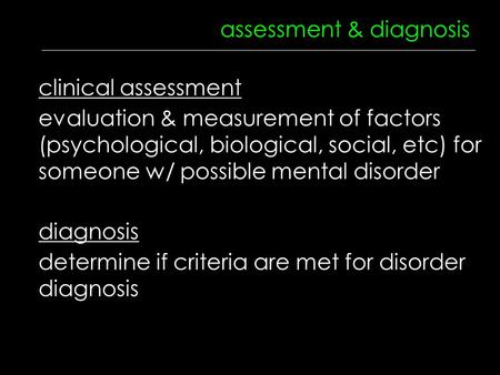Assessment & diagnosis diagnosis clinical assessment evaluation & measurement of factors (psychological, biological, social, etc) for someone w/ possible.
