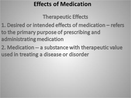 Effects of Medication. Side Effects -- unintended or secondary effects 1. May not be harmful 2. May permit the drug to be used for a secondary purpose.