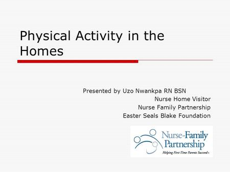 Physical Activity in the Homes Presented by Uzo Nwankpa RN BSN Nurse Home Visitor Nurse Family Partnership Easter Seals Blake Foundation.